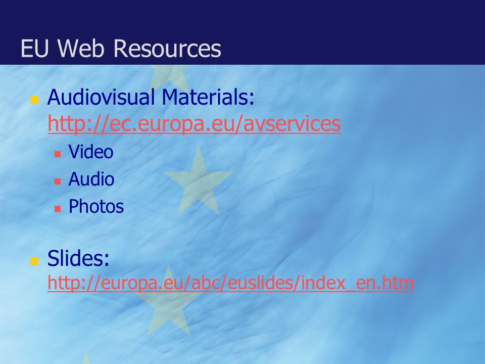 EU Web Resources Audiovisual Materials: http://ec.europa.eu/avservices http://ec.europa.eu/avservices Video Audio Photos Slides: http://europa.eu/abc/