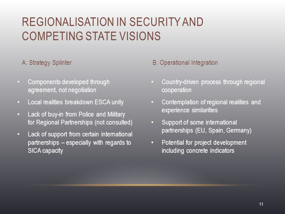 REGIONALISATION IN SECURITY AND COMPETING STATE VISIONS A: Strategy Splinter Components developed through agreement, not negotiation Local realities breakdown ESCA unity Lack of buy-in from Police and Military for Regional Partnerships (not consulted) Lack of support from certain international partnerships – especially with regards to SICA capacity B: Operational Integration Country-driven process through regional cooperation Contemplation of regional realities and experience similarities Support of some international partnerships (EU, Spain, Germany) Potential for project development including concrete indicators 11