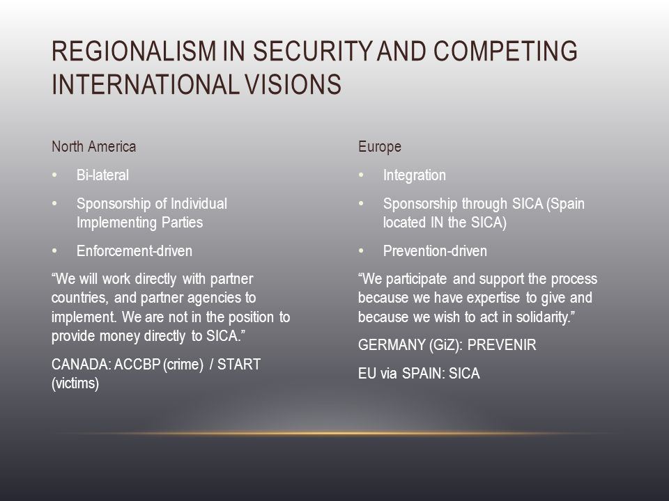 Integration Sponsorship through SICA (Spain located IN the SICA) Prevention-driven We participate and support the process because we have expertise to give and because we wish to act in solidarity. GERMANY (GiZ): PREVENIR EU via SPAIN: SICA Bi-lateral Sponsorship of Individual Implementing Parties Enforcement-driven We will work directly with partner countries, and partner agencies to implement.