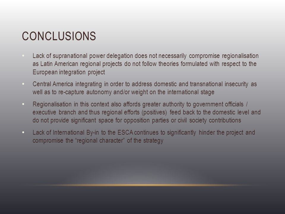 CONCLUSIONS Lack of supranational power delegation does not necessarily compromise regionalisation as Latin American regional projects do not follow theories formulated with respect to the European integration project Central America integrating in order to address domestic and transnational insecurity as well as to re-capture autonomy and/or weight on the international stage Regionalisation in this context also affords greater authority to government officials / executive branch and thus regional efforts (positives) feed back to the domestic level and do not provide significant space for opposition parties or civil society contributions Lack of International By-in to the ESCA continues to significantly hinder the project and compromise the regional character of the strategy