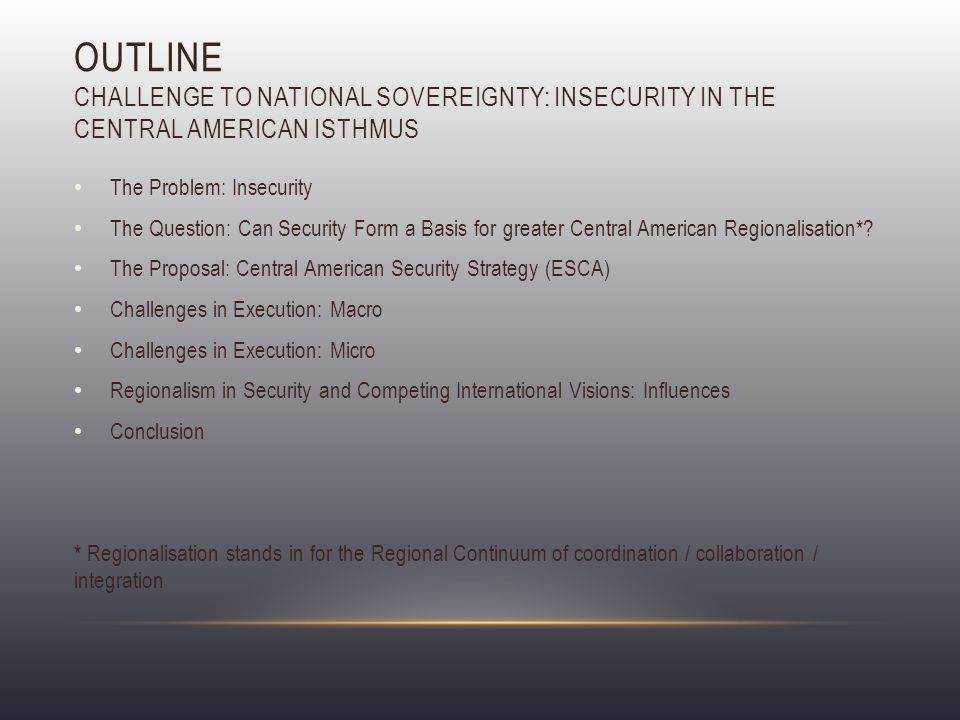 OUTLINE CHALLENGE TO NATIONAL SOVEREIGNTY: INSECURITY IN THE CENTRAL AMERICAN ISTHMUS The Problem: Insecurity The Question: Can Security Form a Basis for greater Central American Regionalisation*.