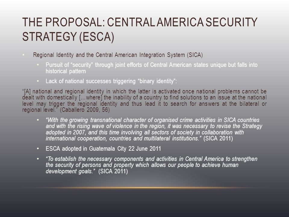 THE PROPOSAL: CENTRAL AMERICA SECURITY STRATEGY (ESCA) Regional Identity and the Central American Integration System (SICA) Pursuit of security through joint efforts of Central American states unique but falls into historical pattern Lack of national successes triggering binary identity : [A] national and regional identity in which the latter is activated once national problems cannot be dealt with domestically […where] the inability of a country to find solutions to an issue at the national level may trigger the regional identity and thus lead it to search for answers at the bilateral or regional level. (Caballero 2009, 56) With the growing transnational character of organised crime activities in SICA countries and with the rising wave of violence in the region, it was necessary to revise the Strategy adopted in 2007, and this time involving all sectors of society in collaboration with international cooperation, countries and multilateral institutions. (SICA 2011) ESCA adopted in Guatemala City 22 June 2011 To establish the necessary components and activities in Central America to strengthen the security of persons and property which allows our people to achieve human development goals. (SICA 2011)