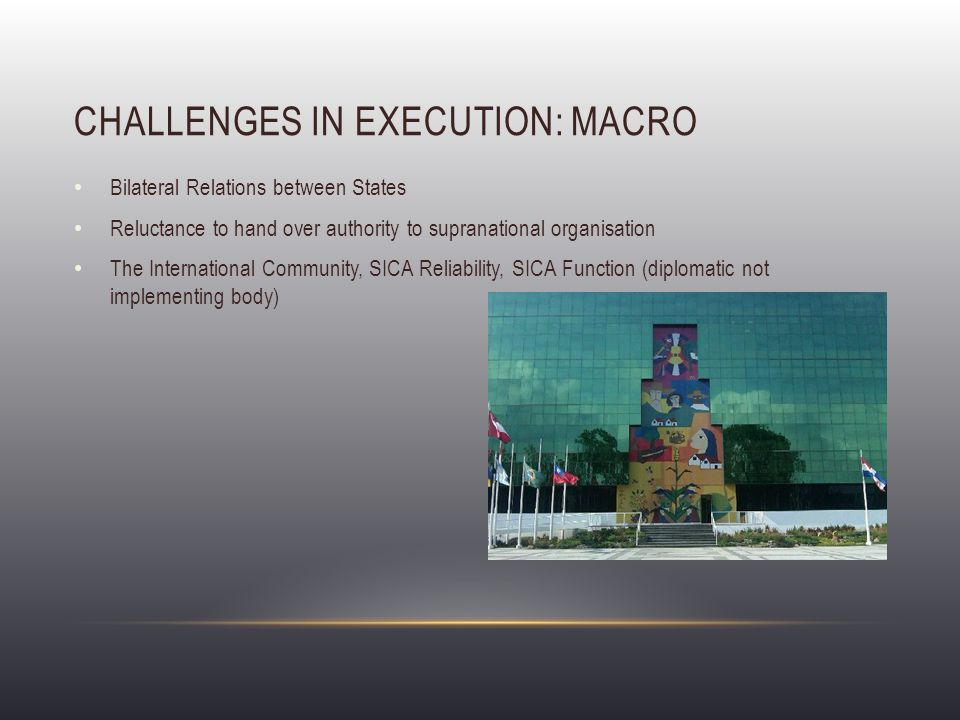 CHALLENGES IN EXECUTION: MICRO Structure ( Pillars ) only represent issues which could be agreed upon by Member Countries, not necessarily greatest risks Disagreements of the International Community and SICA over Financing, Monitoring and Evaluation Lack of Regional Vision in Programme Implementation