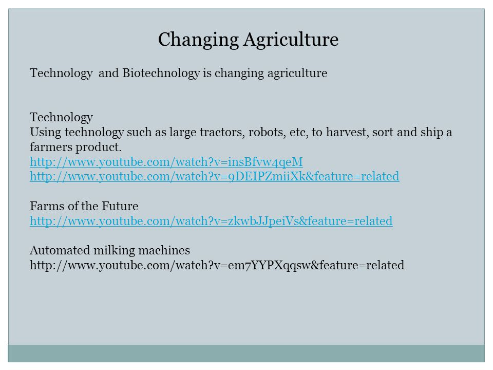Changing Agriculture Technology and Biotechnology is changing agriculture Technology Using technology such as large tractors, robots, etc, to harvest,