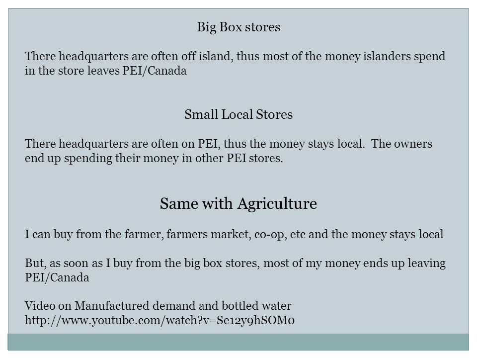 Big Box stores There headquarters are often off island, thus most of the money islanders spend in the store leaves PEI/Canada Small Local Stores There headquarters are often on PEI, thus the money stays local.