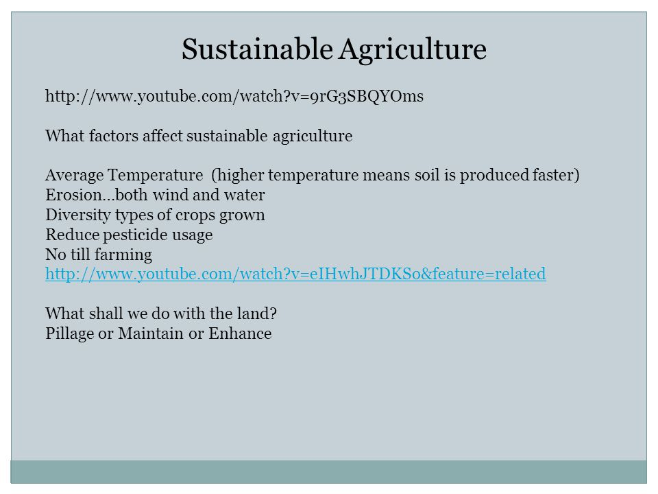 Sustainable Agriculture http://www.youtube.com/watch v=9rG3SBQYOms What factors affect sustainable agriculture Average Temperature (higher temperature means soil is produced faster) Erosion…both wind and water Diversity types of crops grown Reduce pesticide usage No till farming http://www.youtube.com/watch v=eIHwhJTDKSo&feature=related What shall we do with the land.