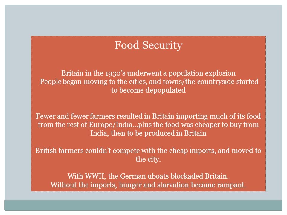 Food Security Britain in the 1930's underwent a population explosion People began moving to the cities, and towns/the countryside started to become depopulated Fewer and fewer farmers resulted in Britain importing much of its food from the rest of Europe/India…plus the food was cheaper to buy from India, then to be produced in Britain British farmers couldn't compete with the cheap imports, and moved to the city.