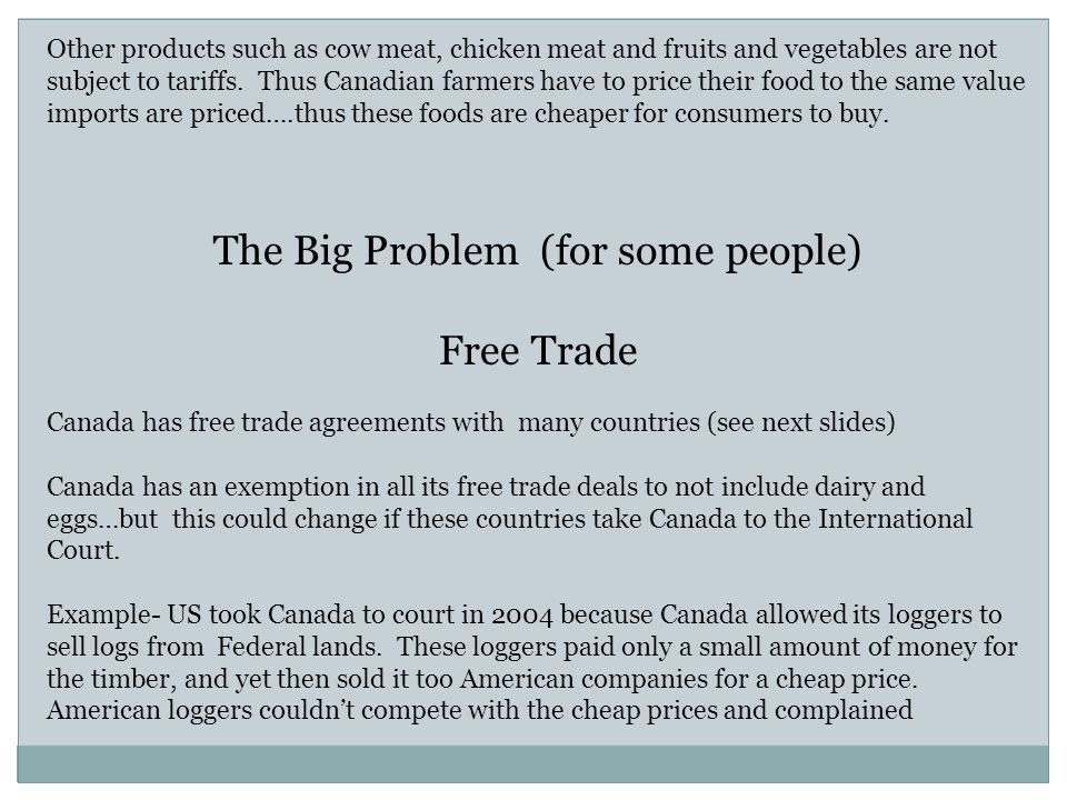 Other products such as cow meat, chicken meat and fruits and vegetables are not subject to tariffs. Thus Canadian farmers have to price their food to