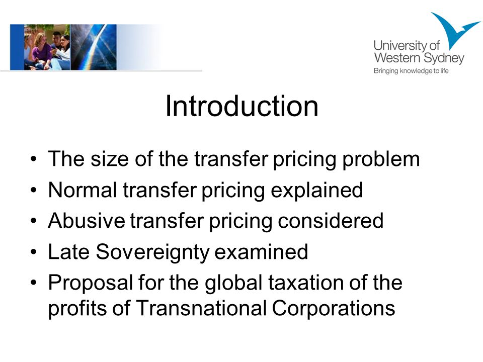 Introduction The size of the transfer pricing problem Normal transfer pricing explained Abusive transfer pricing considered Late Sovereignty examined Proposal for the global taxation of the profits of Transnational Corporations