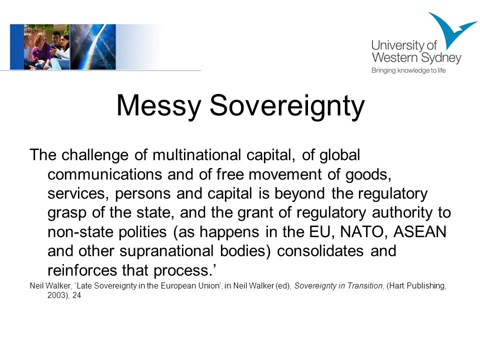 Messy Sovereignty The challenge of multinational capital, of global communications and of free movement of goods, services, persons and capital is beyond the regulatory grasp of the state, and the grant of regulatory authority to non-state polities (as happens in the EU, NATO, ASEAN and other supranational bodies) consolidates and reinforces that process.' Neil Walker, 'Late Sovereignty in the European Union', in Neil Walker (ed), Sovereignty in Transition, (Hart Publishing, 2003), 24