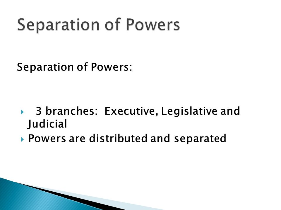Separation of Powers:  3 branches: Executive, Legislative and Judicial  Powers are distributed and separated