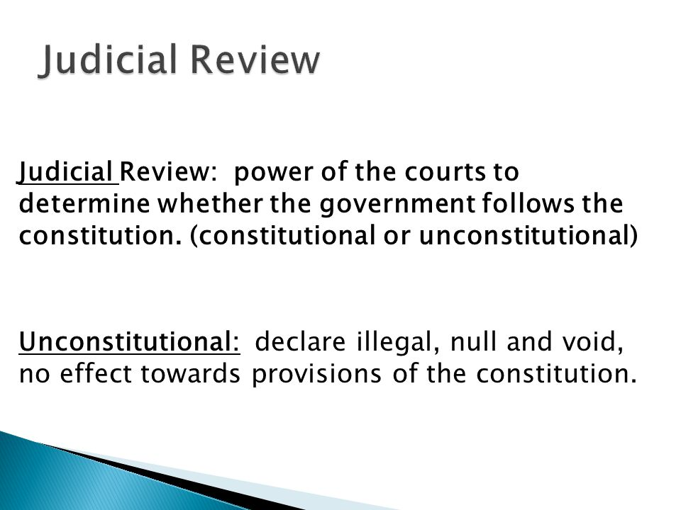 Judicial Review: power of the courts to determine whether the government follows the constitution. (constitutional or unconstitutional) Unconstitution