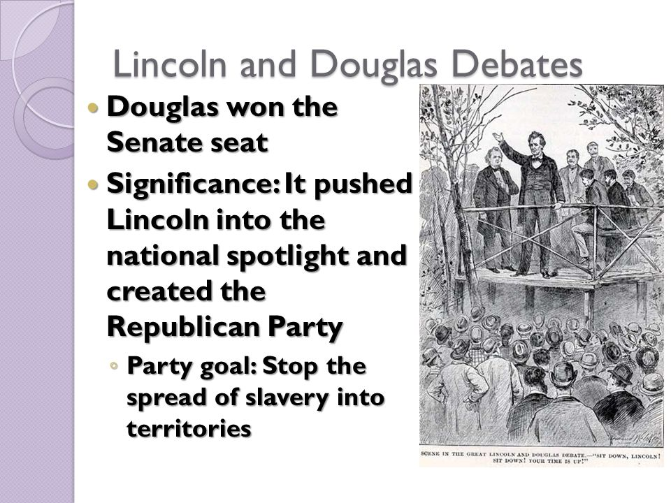 Lincoln and Douglas Debates Douglas won the Senate seat Douglas won the Senate seat Significance: It pushed Lincoln into the national spotlight and created the Republican Party Significance: It pushed Lincoln into the national spotlight and created the Republican Party ◦ Party goal: Stop the spread of slavery into territories