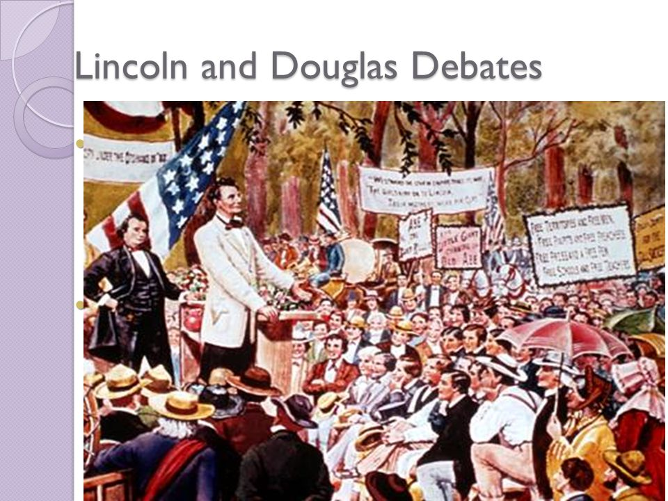 Lincoln and Douglas Debates Due to the Kansas- Nebraska Act, Abraham Lincoln challenged Douglas' Senate seat Due to the Kansas- Nebraska Act, Abraham Lincoln challenged Douglas' Senate seat Lincoln stressed no slavery in the western territories Lincoln stressed no slavery in the western territories ◦ Did not want to end slavery in the South, just stop the expansion of slavery