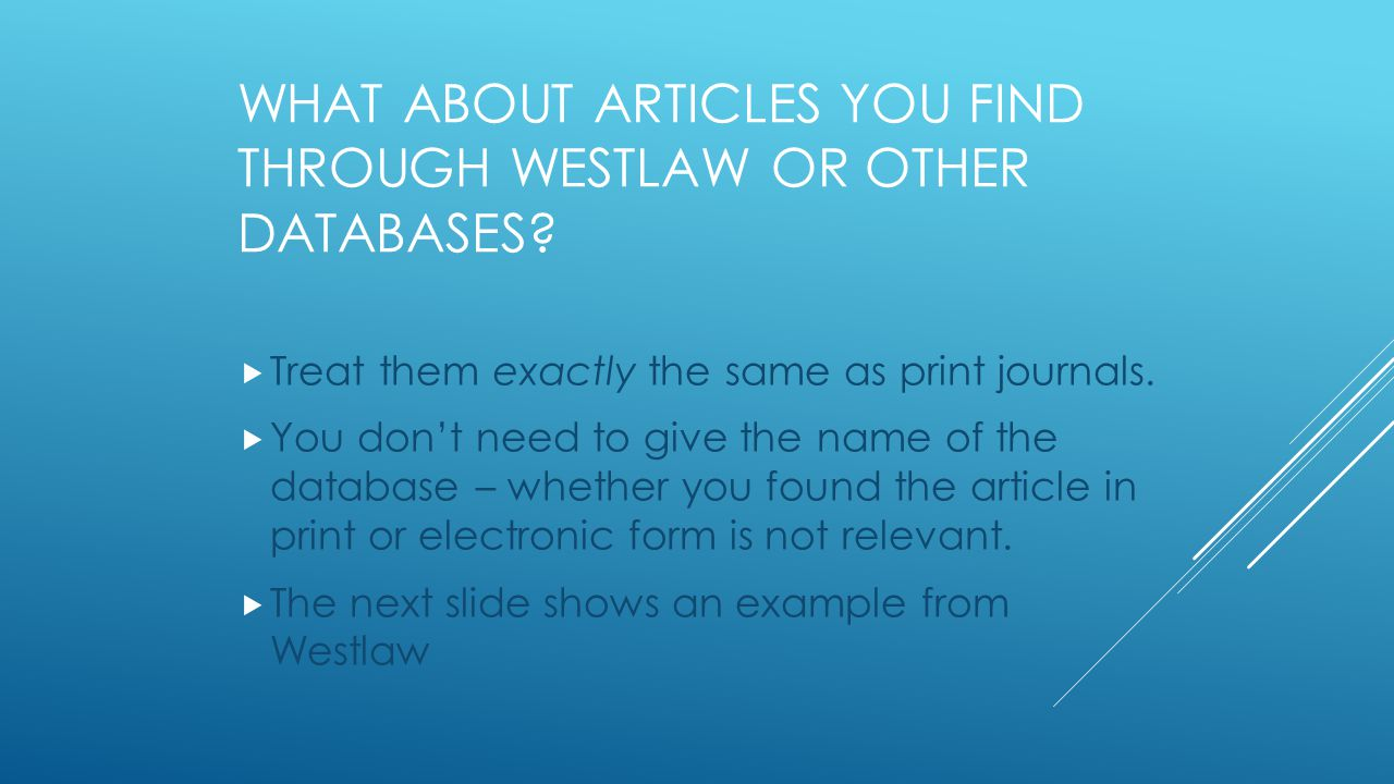  Treat them exactly the same as print journals.  You don't need to give the name of the database – whether you found the article in print or electro
