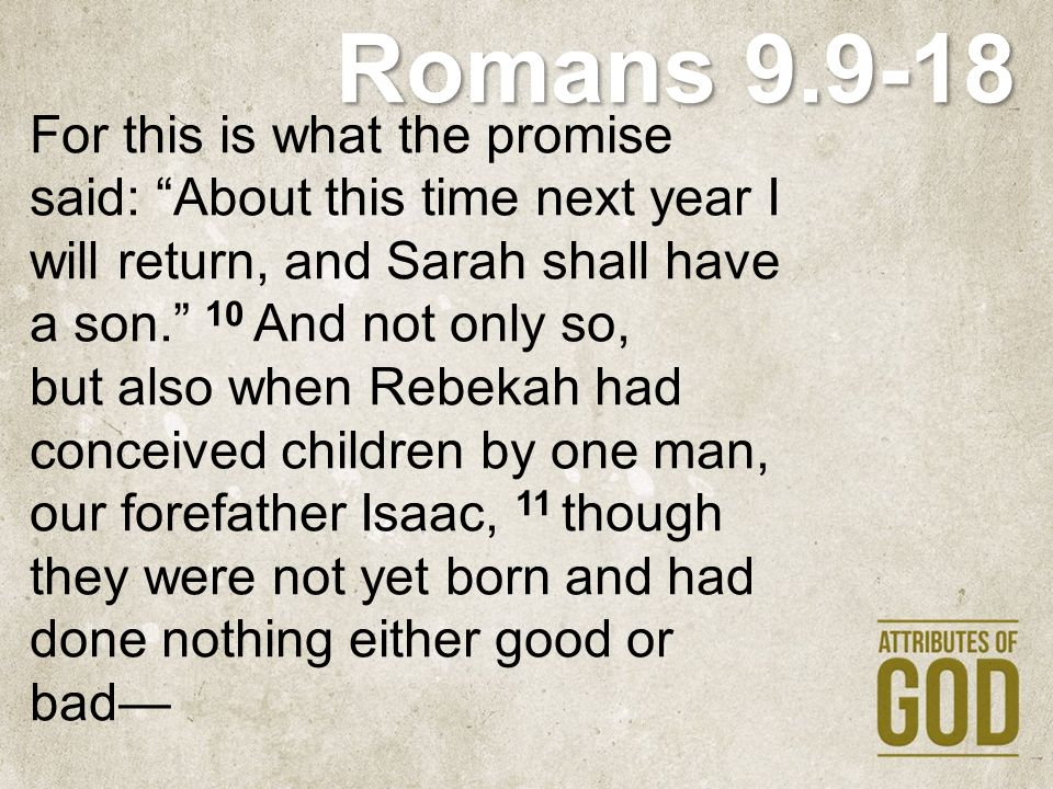 """Romans 9.9-18 For this is what the promise said: """"About this time next year I will return, and Sarah shall have a son."""" 10 And not only so, but also w"""