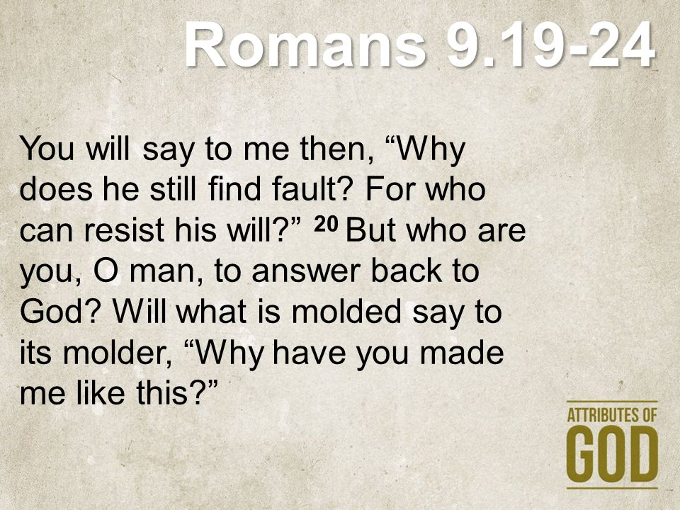 """Romans 9.19-24 You will say to me then, """"Why does he still find fault? For who can resist his will?"""" 20 But who are you, O man, to answer back to God?"""