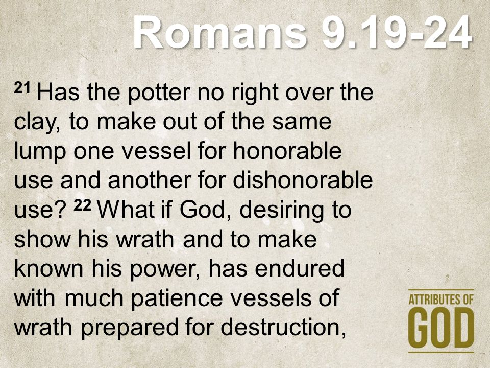 Romans 9.19-24 21 Has the potter no right over the clay, to make out of the same lump one vessel for honorable use and another for dishonorable use? 2