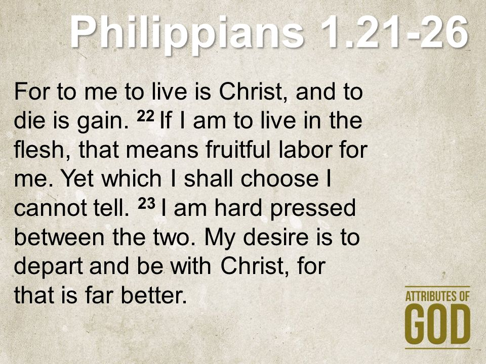 Philippians 1.21-26 For to me to live is Christ, and to die is gain. 22 If I am to live in the flesh, that means fruitful labor for me. Yet which I sh