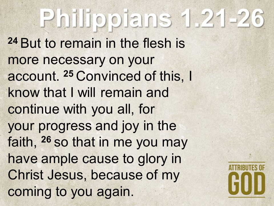 Philippians 1.21-26 24 But to remain in the flesh is more necessary on your account. 25 Convinced of this, I know that I will remain and continue with