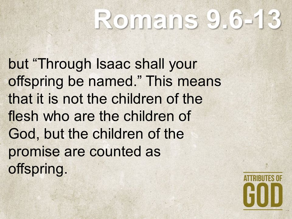 """Romans 9.6-13 but """"Through Isaac shall your offspring be named."""" This means that it is not the children of the flesh who are the children of God, but"""