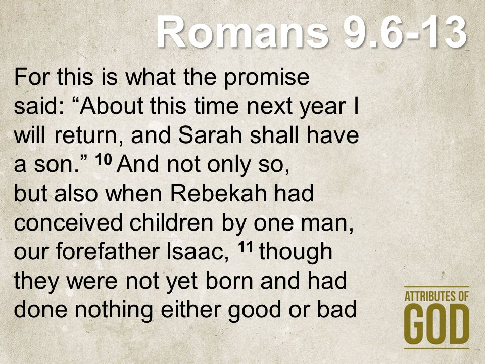Romans 9.6-13 —in order that God s purpose of election might continue, not because of works but because of him who calls— 12 she was told, The older will serve the younger. 13 As it is written, Jacob I loved, but Esau I hated.