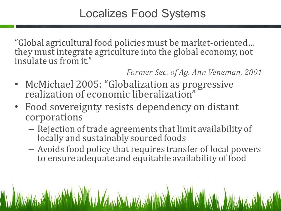 Localizes Food Systems Global agricultural food policies must be market-oriented… they must integrate agriculture into the global economy, not insulate us from it. Former Sec.