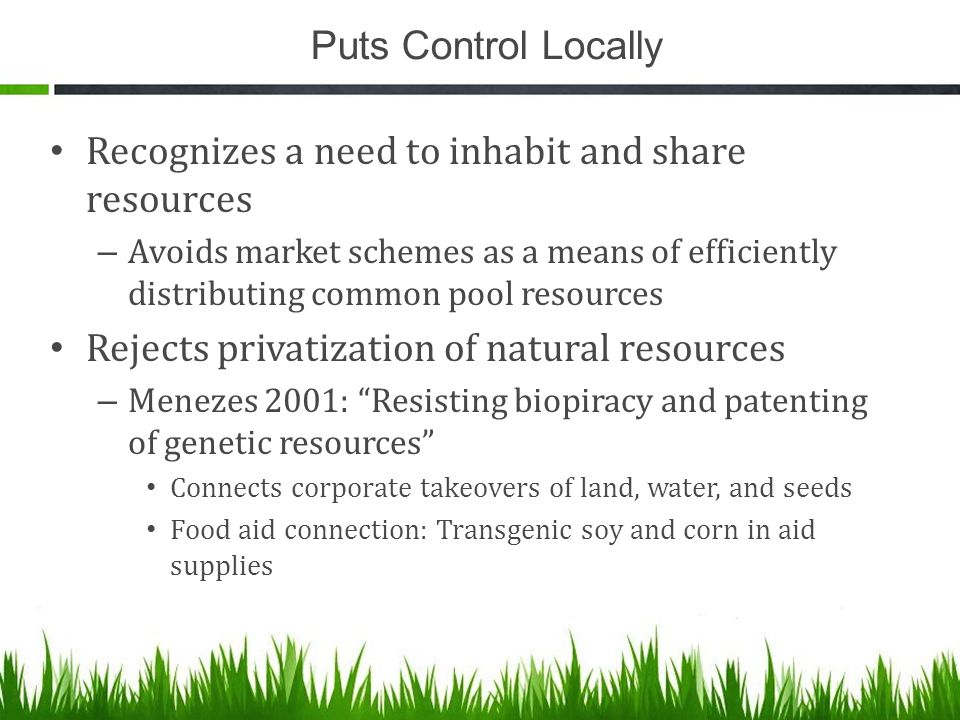Puts Control Locally Recognizes a need to inhabit and share resources – Avoids market schemes as a means of efficiently distributing common pool resources Rejects privatization of natural resources – Menezes 2001: Resisting biopiracy and patenting of genetic resources Connects corporate takeovers of land, water, and seeds Food aid connection: Transgenic soy and corn in aid supplies
