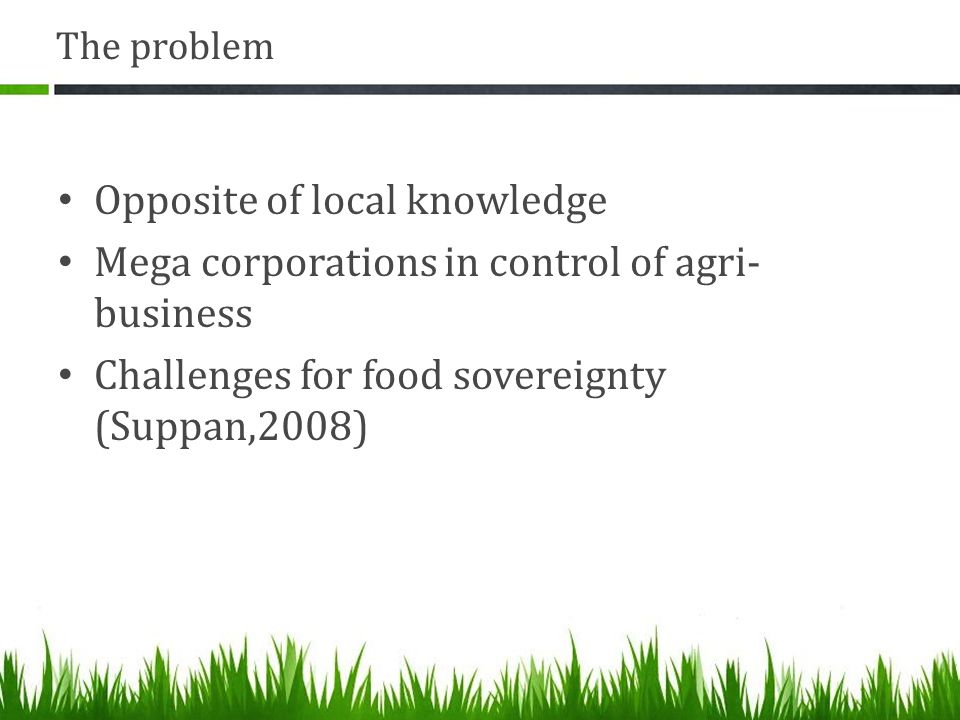 The problem Opposite of local knowledge Mega corporations in control of agri- business Challenges for food sovereignty (Suppan,2008)