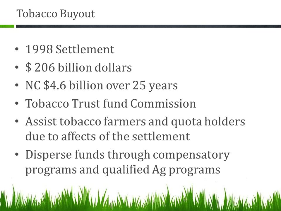 Tobacco Buyout 1998 Settlement $ 206 billion dollars NC $4.6 billion over 25 years Tobacco Trust fund Commission Assist tobacco farmers and quota holders due to affects of the settlement Disperse funds through compensatory programs and qualified Ag programs