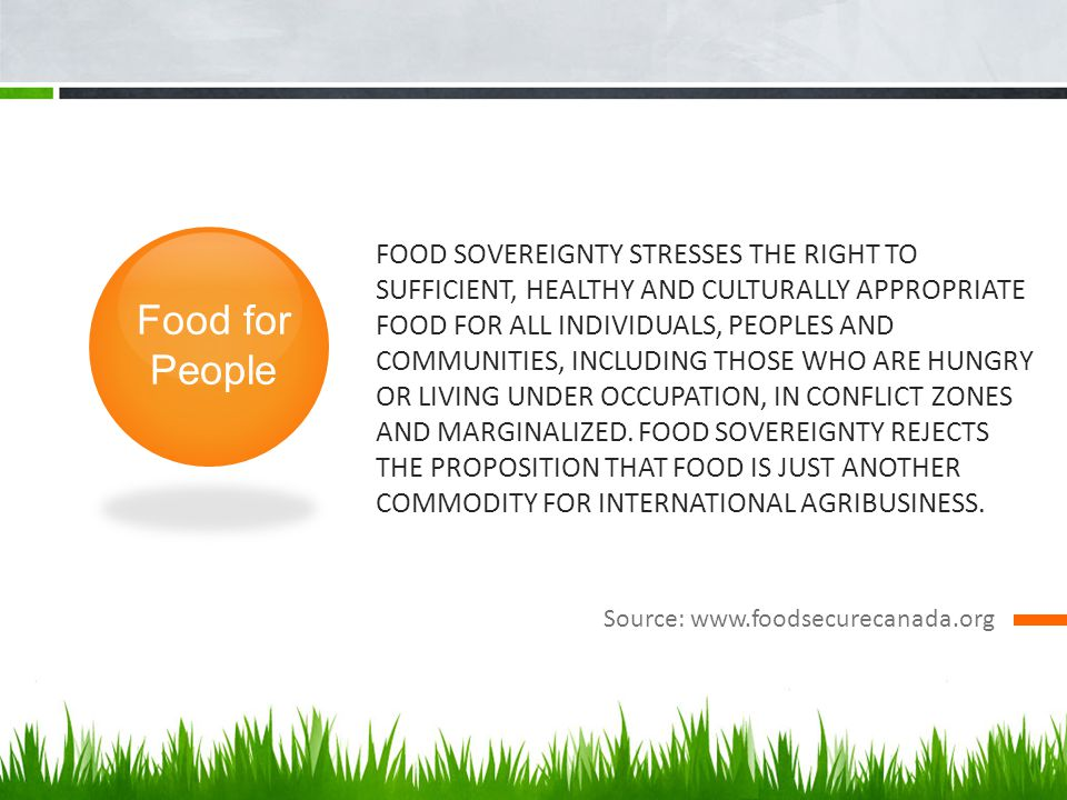 FOOD SOVEREIGNTY STRESSES THE RIGHT TO SUFFICIENT, HEALTHY AND CULTURALLY APPROPRIATE FOOD FOR ALL INDIVIDUALS, PEOPLES AND COMMUNITIES, INCLUDING THOSE WHO ARE HUNGRY OR LIVING UNDER OCCUPATION, IN CONFLICT ZONES AND MARGINALIZED.