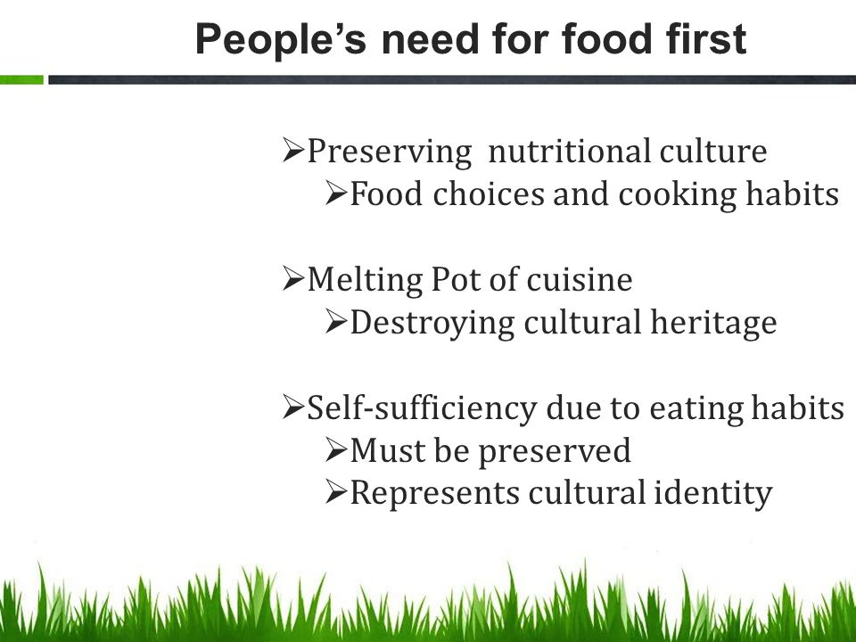 People's need for food first  Preserving nutritional culture  Food choices and cooking habits  Melting Pot of cuisine  Destroying cultural heritage  Self-sufficiency due to eating habits  Must be preserved  Represents cultural identity