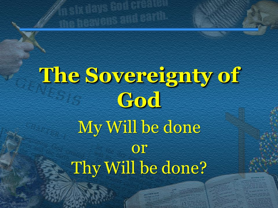 The Sovereignty of God The Sovereignty of God My Will be done or Thy Will be done