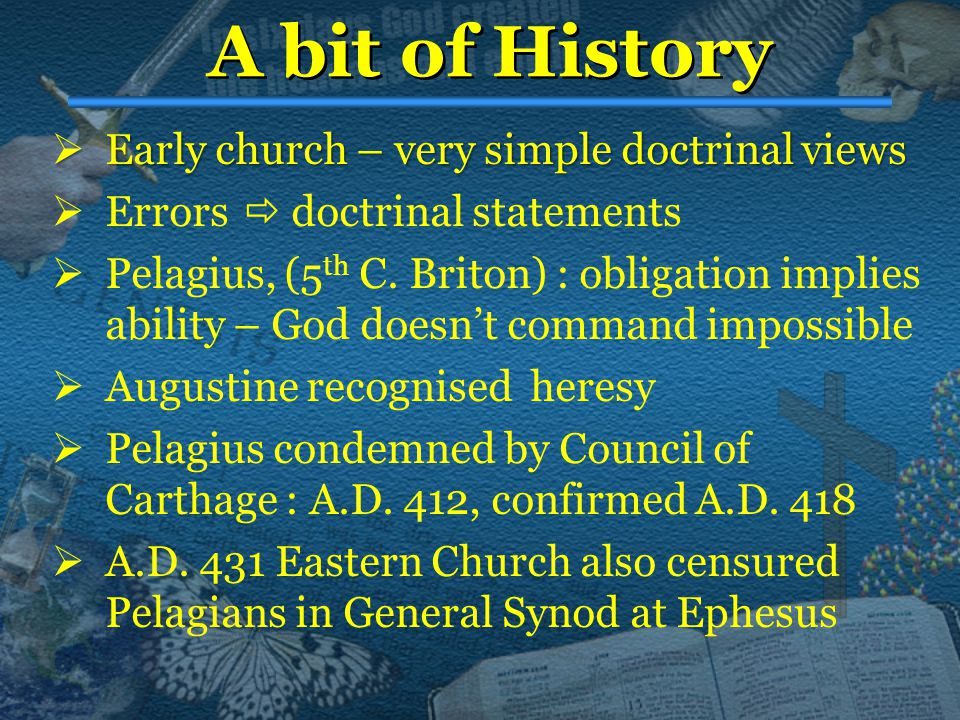 A bit of History  Early  Early church – very simple doctrinal views  Errors  doctrinal statements  Pelagius, (5 th C. Briton) : obligation implie