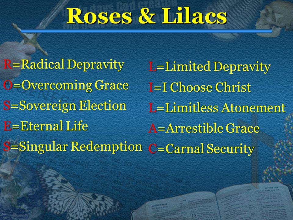 Roses & Lilacs R=Radical R=Radical Depravity O=Overcoming O=Overcoming Grace S=Sovereign S=Sovereign Election E=Eternal E=Eternal Life S=Singular S=Singular Redemption L=Limited L=Limited Depravity I=I I=I Choose Christ L=Limitless L=Limitless Atonement A=Arrestible A=Arrestible Grace C=Carnal C=Carnal Security