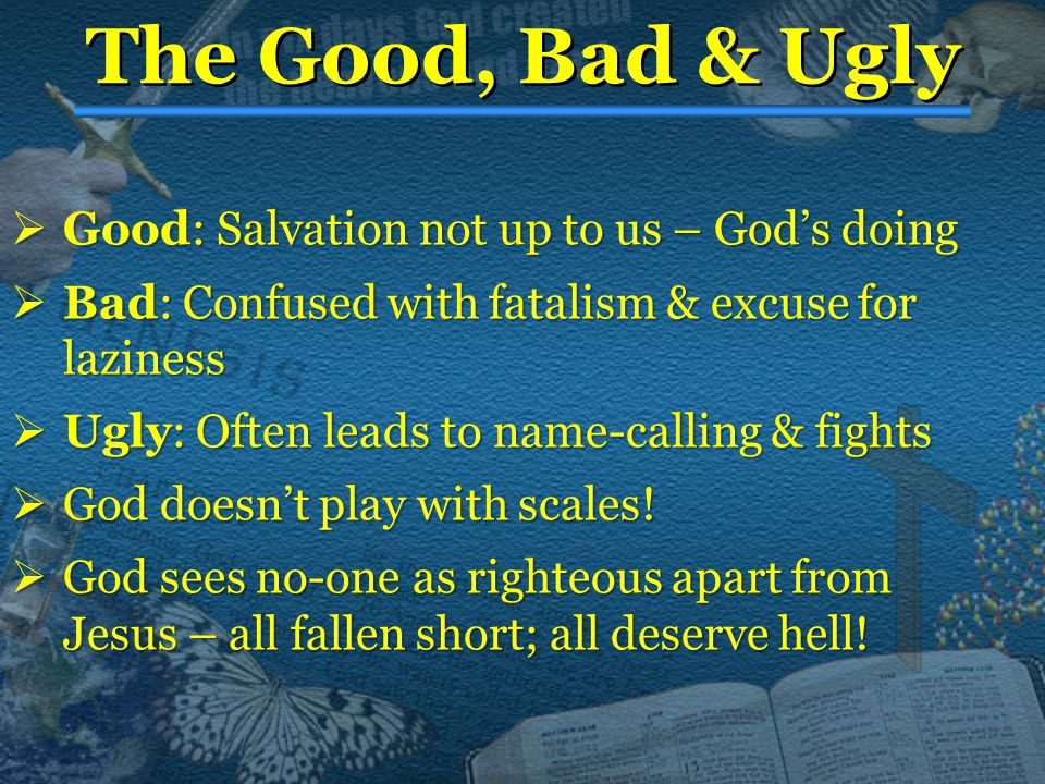 The Good, Bad & Ugly  Good:  Good: Salvation not up to us – God's doing  Bad:  Bad: Confused with fatalism & excuse for laziness  Ugly:  Ugly: Often leads to name-calling & fights  God  God doesn't play with scales.