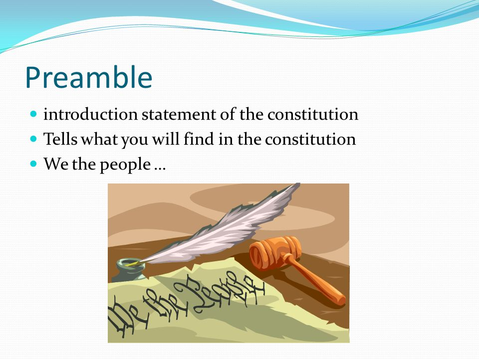 Preamble introduction statement of the constitution Tells what you will find in the constitution We the people …
