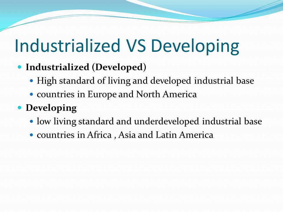 Industrialized VS Developing Industrialized (Developed) High standard of living and developed industrial base countries in Europe and North America Developing low living standard and underdeveloped industrial base countries in Africa, Asia and Latin America