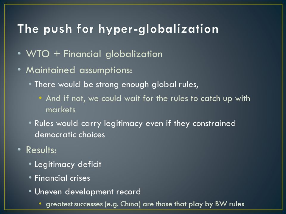 WTO + Financial globalization Maintained assumptions: There would be strong enough global rules, And if not, we could wait for the rules to catch up with markets Rules would carry legitimacy even if they constrained democratic choices Results: Legitimacy deficit Financial crises Uneven development record greatest successes (e.g.