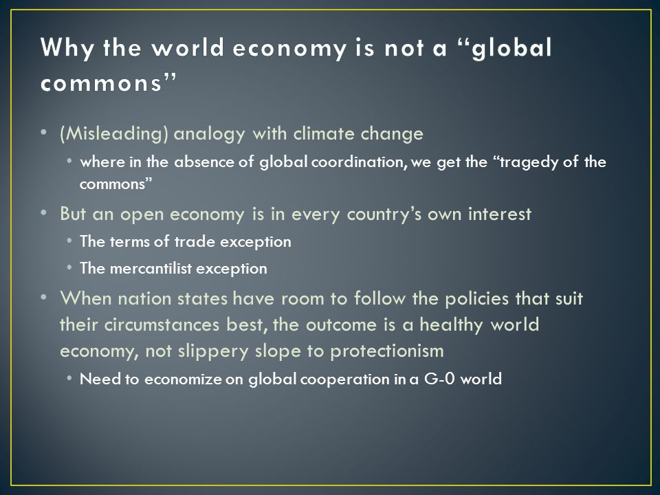 (Misleading) analogy with climate change where in the absence of global coordination, we get the tragedy of the commons But an open economy is in every country's own interest The terms of trade exception The mercantilist exception When nation states have room to follow the policies that suit their circumstances best, the outcome is a healthy world economy, not slippery slope to protectionism Need to economize on global cooperation in a G-0 world