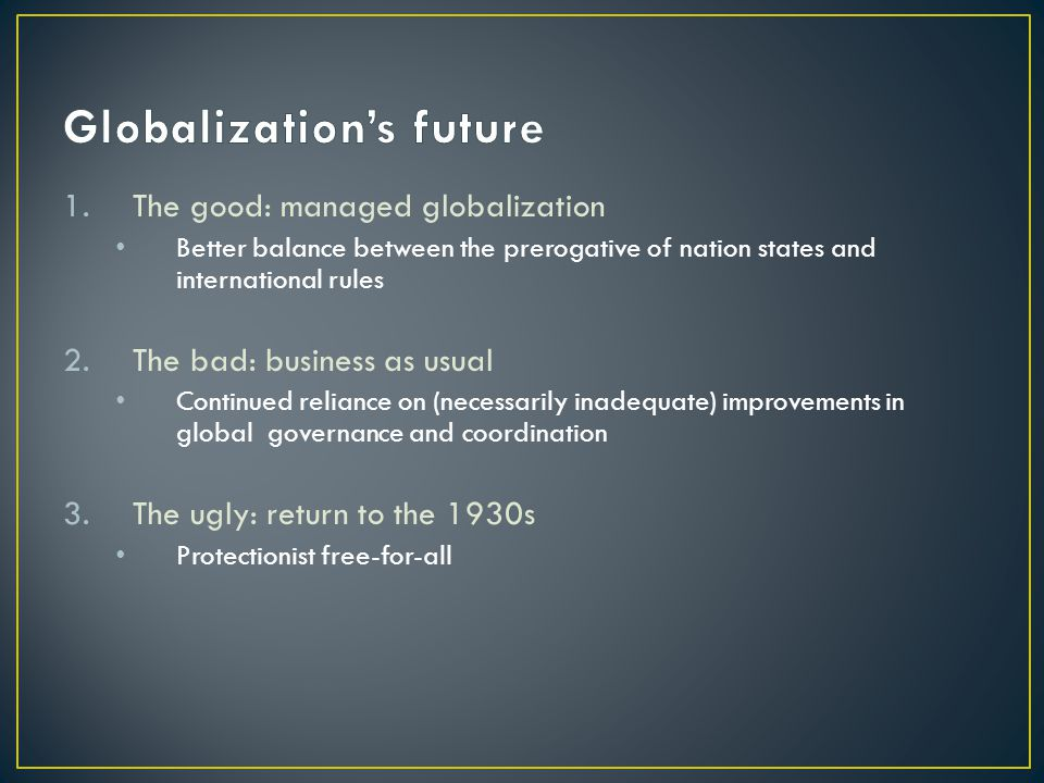 1.The good: managed globalization Better balance between the prerogative of nation states and international rules 2.The bad: business as usual Continued reliance on (necessarily inadequate) improvements in global governance and coordination 3.The ugly: return to the 1930s Protectionist free-for-all