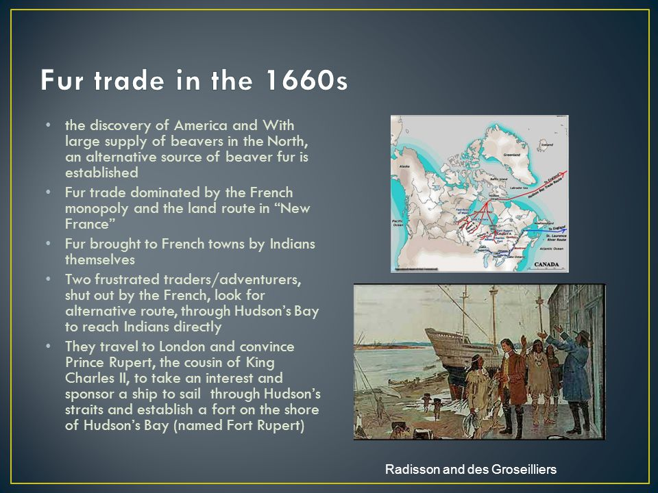 the discovery of America and With large supply of beavers in the North, an alternative source of beaver fur is established Fur trade dominated by the French monopoly and the land route in New France Fur brought to French towns by Indians themselves Two frustrated traders/adventurers, shut out by the French, look for alternative route, through Hudson's Bay to reach Indians directly They travel to London and convince Prince Rupert, the cousin of King Charles II, to take an interest and sponsor a ship to sail through Hudson's straits and establish a fort on the shore of Hudson's Bay (named Fort Rupert) Radisson and des Groseilliers