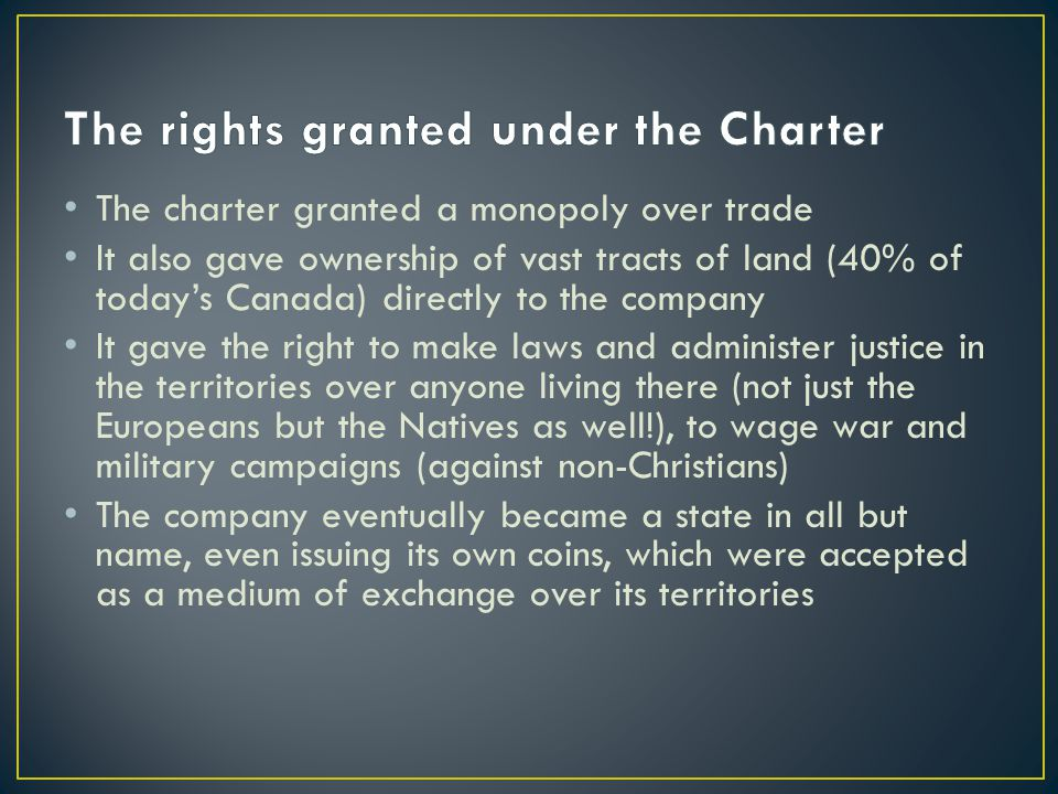 The charter granted a monopoly over trade It also gave ownership of vast tracts of land (40% of today's Canada) directly to the company It gave the right to make laws and administer justice in the territories over anyone living there (not just the Europeans but the Natives as well!), to wage war and military campaigns (against non-Christians) The company eventually became a state in all but name, even issuing its own coins, which were accepted as a medium of exchange over its territories