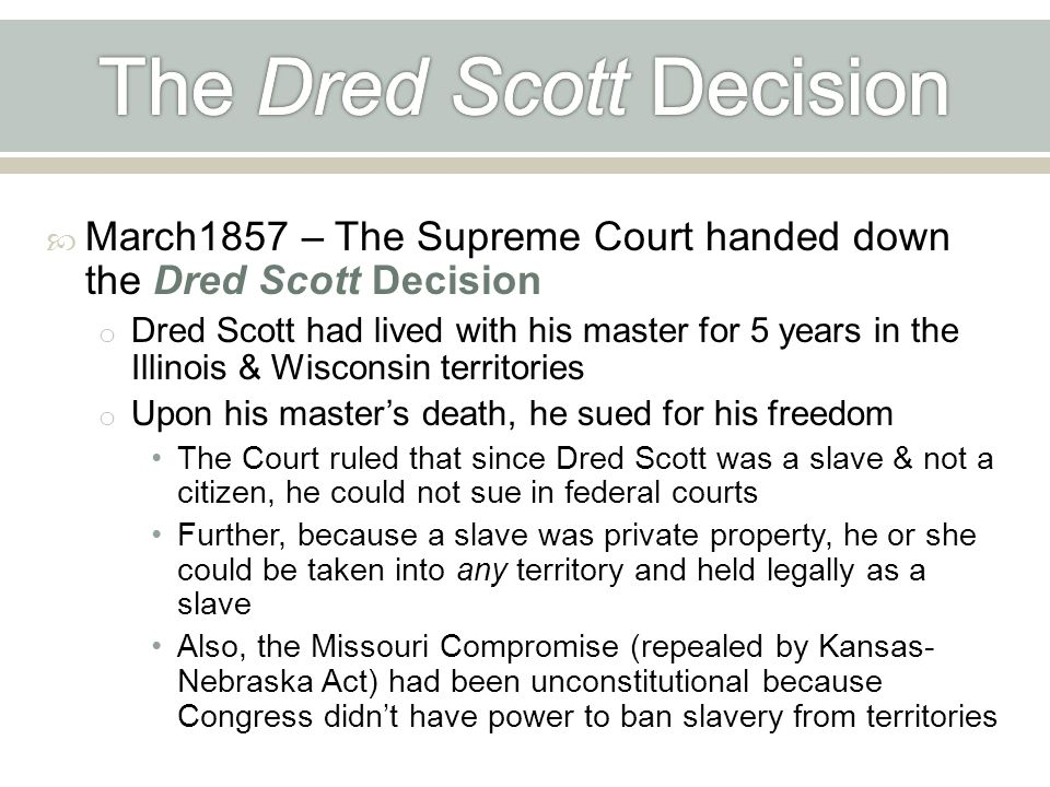  March1857 – The Supreme Court handed down the Dred Scott Decision o Dred Scott had lived with his master for 5 years in the Illinois & Wisconsin territories o Upon his master's death, he sued for his freedom The Court ruled that since Dred Scott was a slave & not a citizen, he could not sue in federal courts Further, because a slave was private property, he or she could be taken into any territory and held legally as a slave Also, the Missouri Compromise (repealed by Kansas- Nebraska Act) had been unconstitutional because Congress didn't have power to ban slavery from territories
