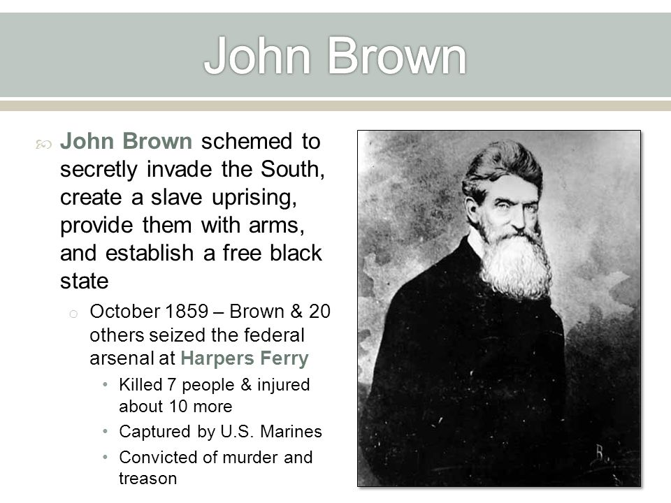  John Brown schemed to secretly invade the South, create a slave uprising, provide them with arms, and establish a free black state o October 1859 – Brown & 20 others seized the federal arsenal at Harpers Ferry Killed 7 people & injured about 10 more Captured by U.S.