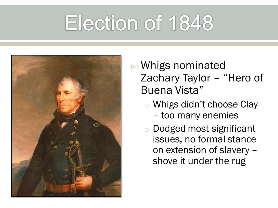  Whigs nominated Zachary Taylor – Hero of Buena Vista o Whigs didn't choose Clay – too many enemies o Dodged most significant issues, no formal stance on extension of slavery – shove it under the rug