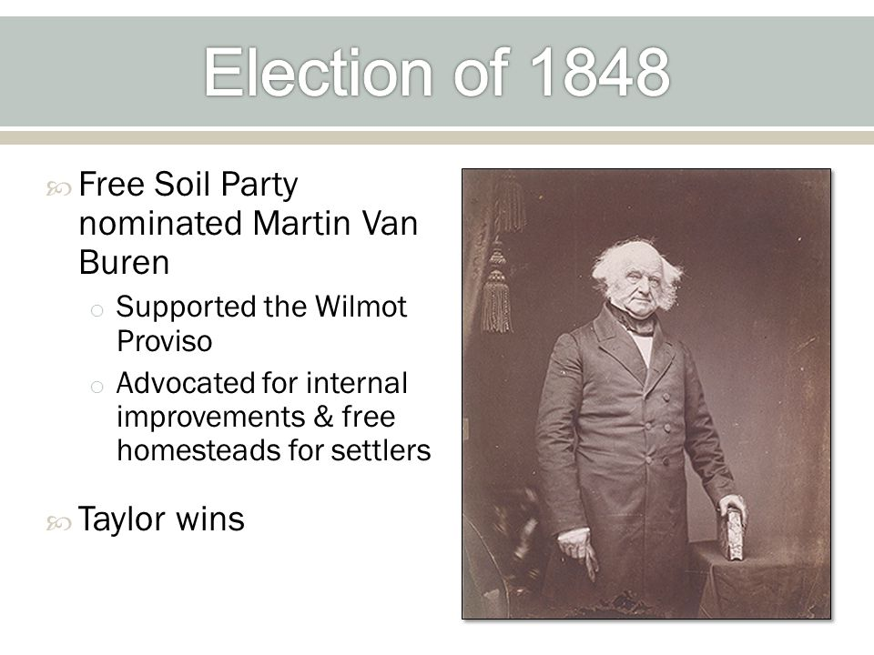  Free Soil Party nominated Martin Van Buren o Supported the Wilmot Proviso o Advocated for internal improvements & free homesteads for settlers  Taylor wins