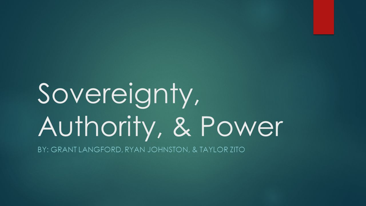 Sovereignty, Authority, & Power BY: GRANT LANGFORD, RYAN JOHNSTON, & TAYLOR ZITO