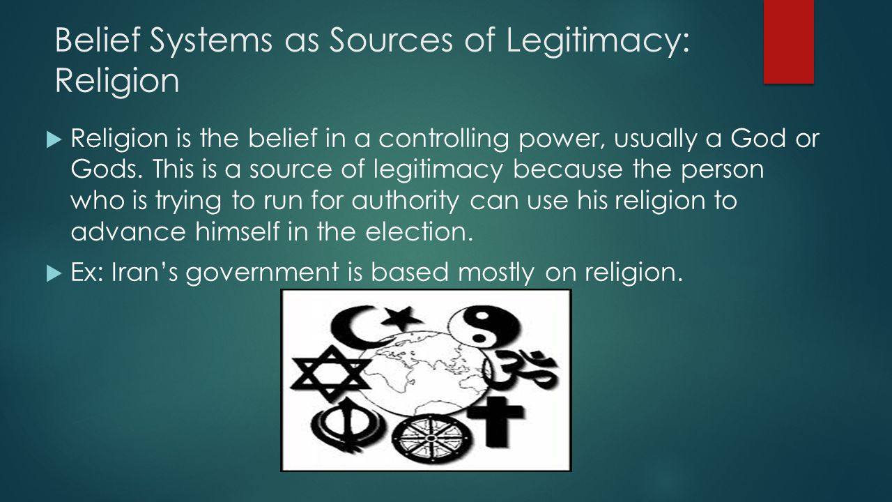 Belief Systems as Sources of Legitimacy: Religion  Religion is the belief in a controlling power, usually a God or Gods.
