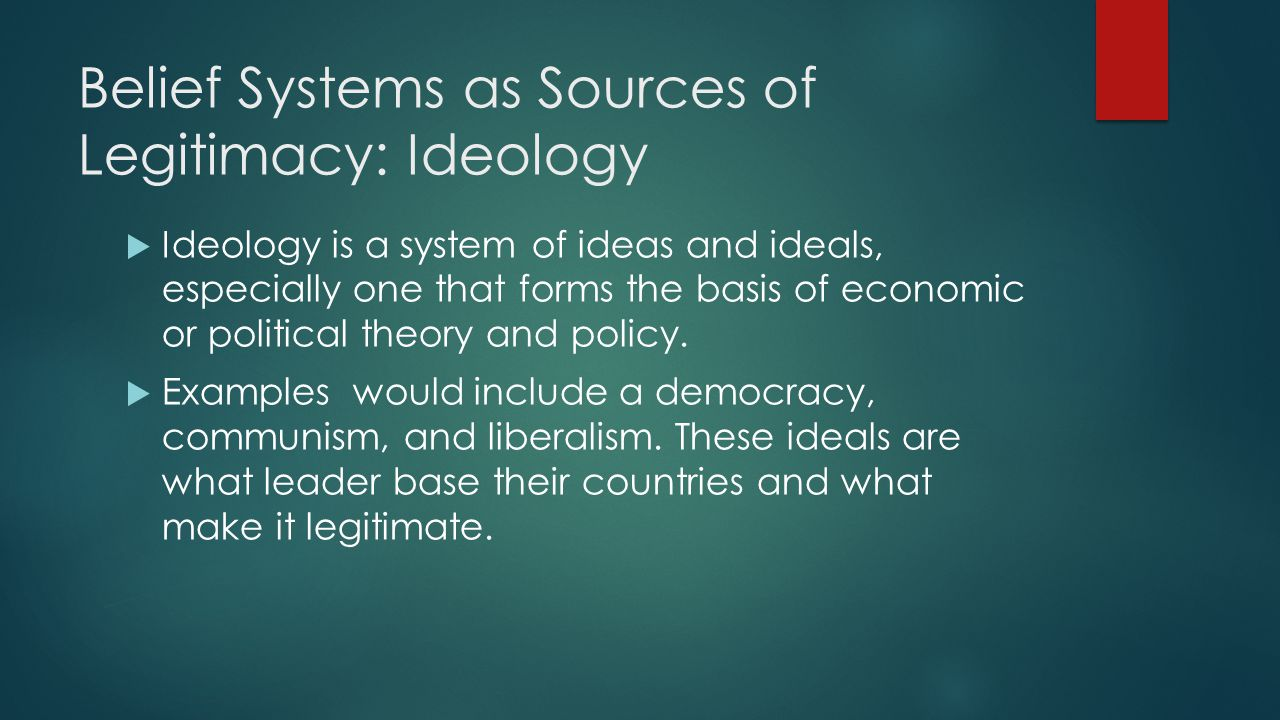 Belief Systems as Sources of Legitimacy: Ideology  Ideology is a system of ideas and ideals, especially one that forms the basis of economic or political theory and policy.
